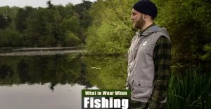 What to Wear When Fishing